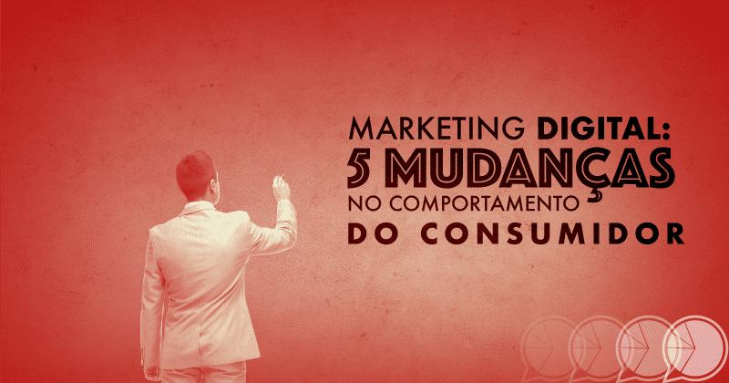 Marketing Digital: 5 mudanças no comportamento do consumidor
